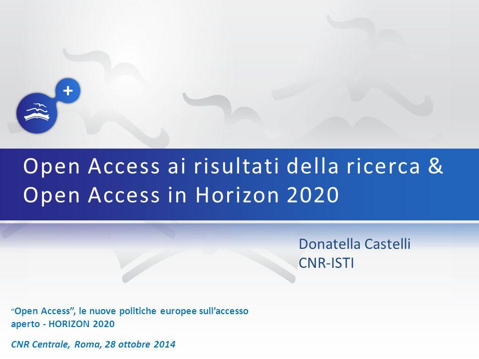 Open Access , le nuove politiche europee sull'accesso aperto - HORIZON 2020 CNR Centrale, Roma, 28 ottobre 2014 Donatella Castelli CNR-ISTI Open Access ai risultati della ricerca & Open Access in Horizon 2020