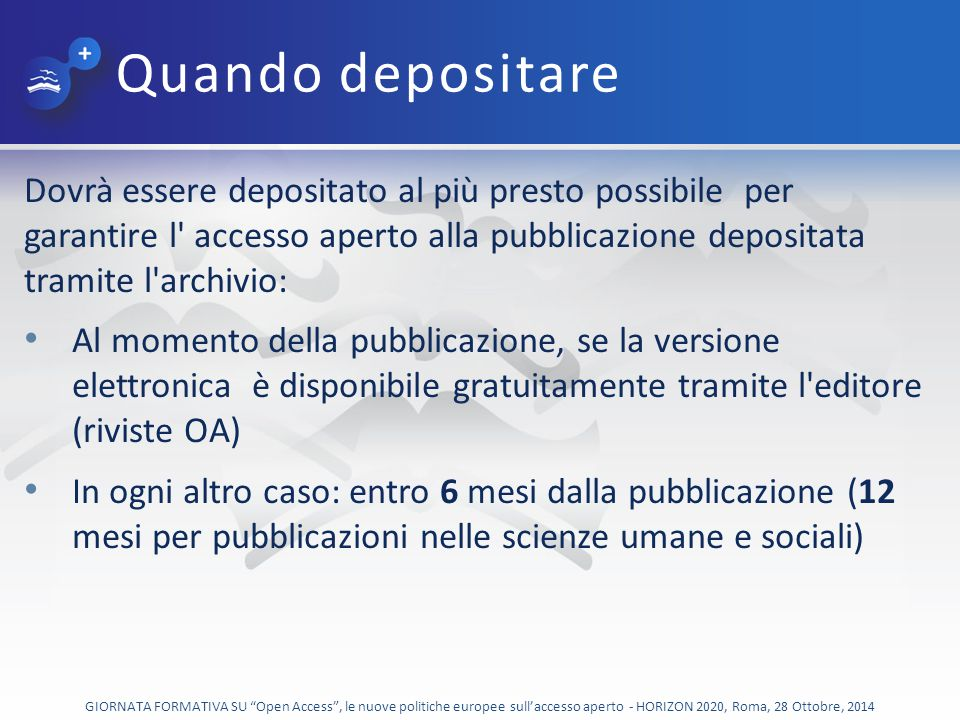 Quando depositare Dovrà essere depositato al più presto possibile per garantire l accesso aperto alla pubblicazione depositata tramite l archivio: Al momento della pubblicazione, se la versione elettronica è disponibile gratuitamente tramite l editore (riviste OA) In ogni altro caso: entro 6 mesi dalla pubblicazione (12 mesi per pubblicazioni nelle scienze umane e sociali) GIORNATA FORMATIVA SU Open Access , le nuove politiche europee sull'accesso aperto - HORIZON 2020, Roma, 28 Ottobre, 2014