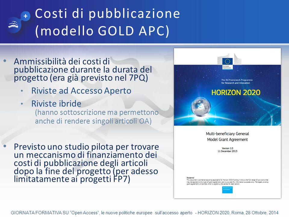 Costi di pubblicazione (modello GOLD APC) Ammissibilità dei costi di pubblicazione durante la durata del progetto (era già previsto nel 7PQ) Riviste ad Accesso Aperto Riviste ibride (hanno sottoscrizione ma permettono anche di rendere singoli articoli OA) Previsto uno studio pilota per trovare un meccanismo di finanziamento dei costi di pubblicazione degli articoli dopo la fine del progetto (per adesso limitatamente ai progetti FP7) GIORNATA FORMATIVA SU Open Access , le nuove politiche europee sull'accesso aperto - HORIZON 2020, Roma, 28 Ottobre, 2014
