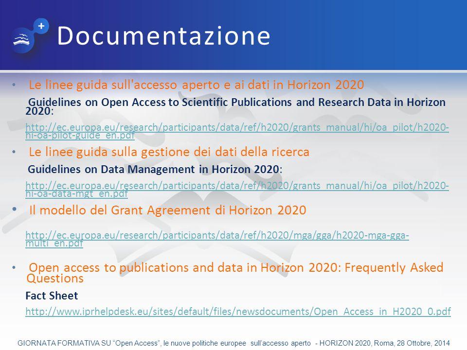Documentazione Le linee guida sull accesso aperto e ai dati in Horizon 2020 Guidelines on Open Access to Scientific Publications and Research Data in Horizon 2020: http://ec.europa.eu/research/participants/data/ref/h2020/grants_manual/hi/oa_pilot/h2020- hi-oa-pilot-guide_en.pdf Le linee guida sulla gestione dei dati della ricerca Guidelines on Data Management in Horizon 2020: http://ec.europa.eu/research/participants/data/ref/h2020/grants_manual/hi/oa_pilot/h2020- hi-oa-data-mgt_en.pdf Il modello del Grant Agreement di Horizon 2020 http://ec.europa.eu/research/participants/data/ref/h2020/mga/gga/h2020-mga-gga- multi_en.pdf Open access to publications and data in Horizon 2020: Frequently Asked Questions Fact Sheet http://www.iprhelpdesk.eu/sites/default/files/newsdocuments/Open_Access_in_H2020_0.pdf GIORNATA FORMATIVA SU Open Access , le nuove politiche europee sull'accesso aperto - HORIZON 2020, Roma, 28 Ottobre, 2014