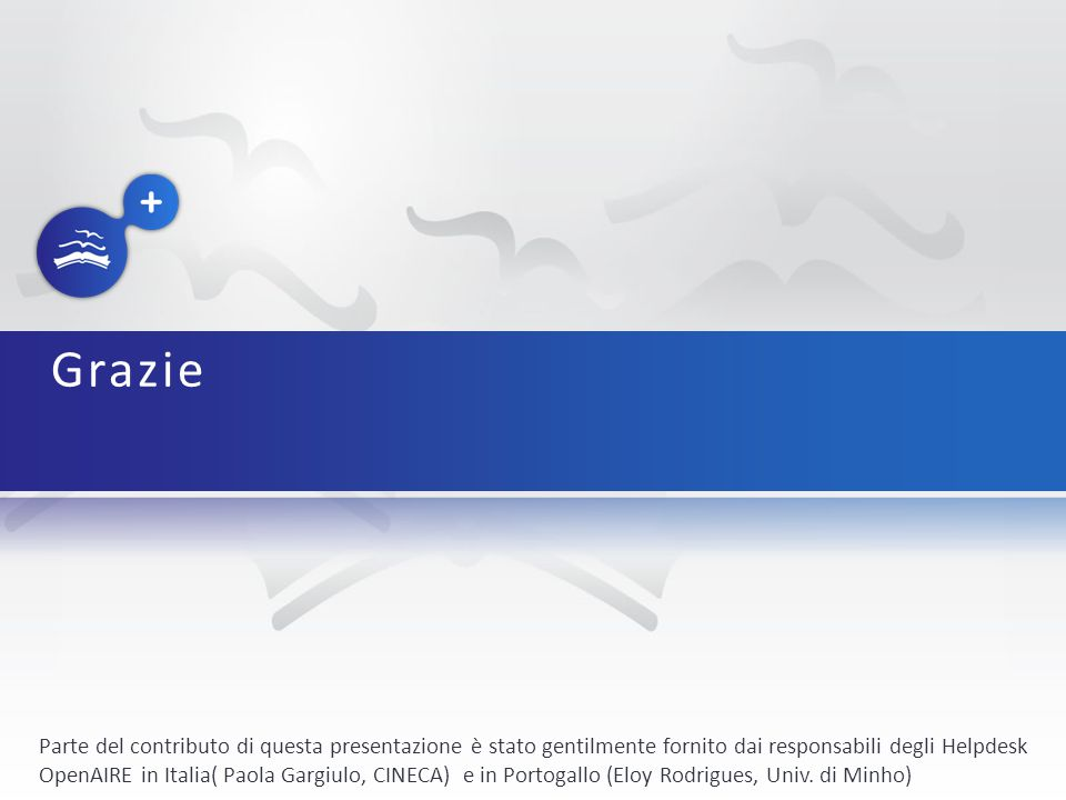 Grazie Parte del contributo di questa presentazione è stato gentilmente fornito dai responsabili degli Helpdesk OpenAIRE in Italia( Paola Gargiulo, CINECA) e in Portogallo (Eloy Rodrigues, Univ.