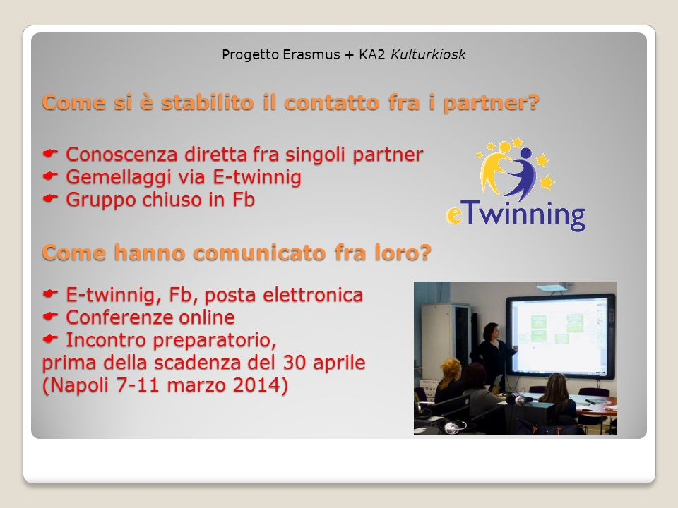  Conoscenza diretta fra singoli partner  Gemellaggi via E-twinnig  Gruppo chiuso in Fb Progetto Erasmus + KA2 Kulturkiosk Come si è stabilito il contatto fra i partner.