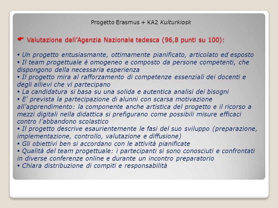  Valutazione dell'Agenzia Nazionale tedesca (96,8 punti su 100):  Valutazione dell'Agenzia Nazionale tedesca (96,8 punti su 100):  Un progetto entusiasmante, ottimamente pianificato, articolato ed esposto  Il team progettuale è omogeneo e composto da persone competenti, che dispongono della necessaria esperienza  Il progetto mira al rafforzamento di competenze essenziali dei docenti e degli allievi che vi partecipano  La candidatura si basa su una solida e autentica analisi dei bisogni  E' prevista la partecipazione di alunni con scarsa motivazione all'apprendimento: la componente anche artistica del progetto e il ricorso a mezzi digitali nella didattica si prefigurano come possibili misure efficaci contro l'abbandono scolastico  Il progetto descrive esaurientemente le fasi del suo sviluppo (preparazione, implementazione, controllo, valutazione e diffusione)  Gli obiettivi ben si accordano con le attività pianificate  Qualità del team progettuale: i partecipanti si sono conosciuti e confrontati in diverse conferenze online e durante un incontro preparatorio  Chiara distribuzione di compiti e responsabilità Progetto Erasmus + KA2 Kulturkiosk