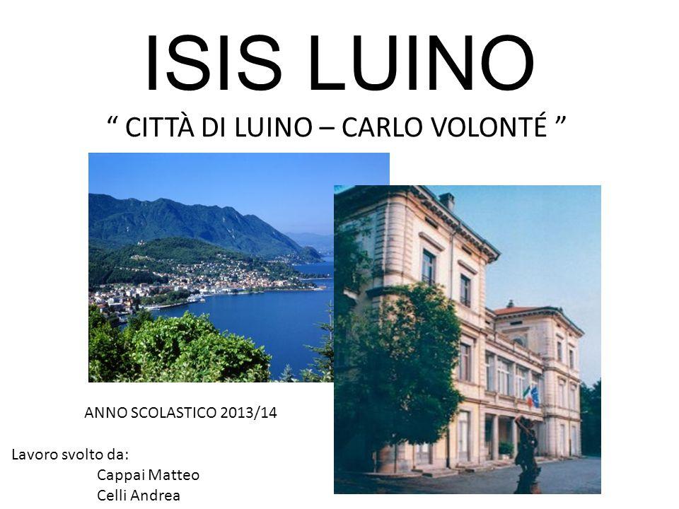 """ISIS LUINO """" CITTÀ DI LUINO – CARLO VOLONTÉ """" ANNO SCOLASTICO 2013/14 Lavoro svolto da: Cappai Matteo Celli Andrea"""