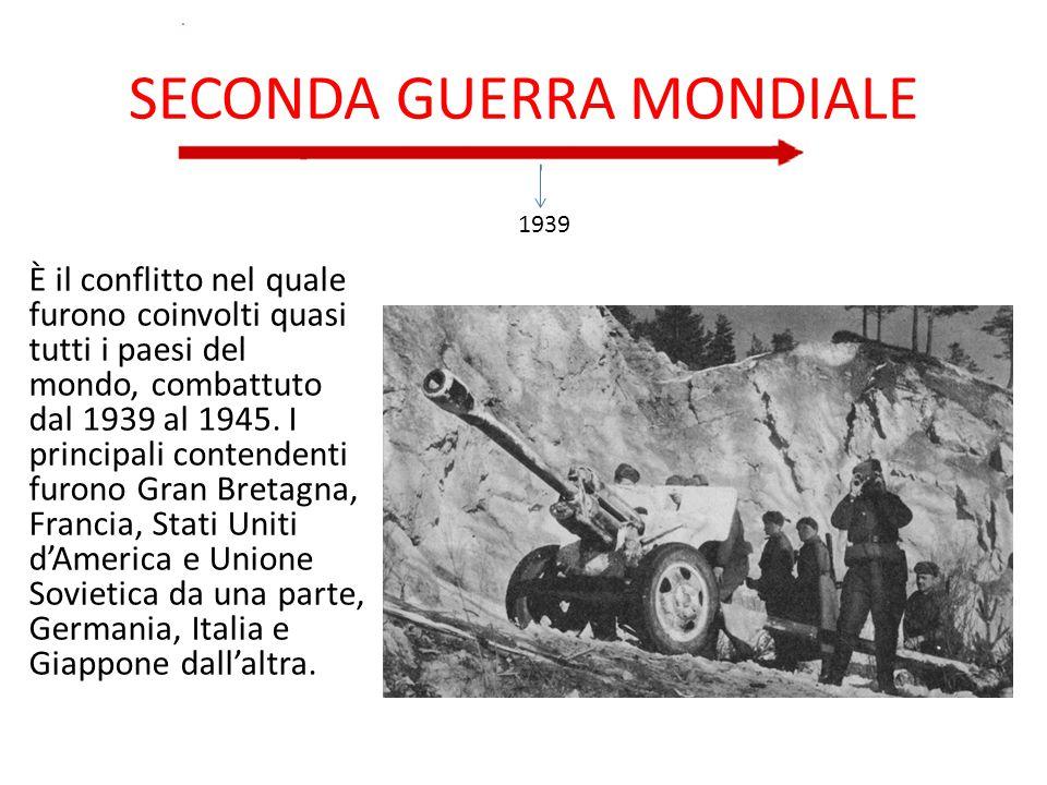 SECONDA GUERRA MONDIALE È il conflitto nel quale furono coinvolti quasi tutti i paesi del mondo, combattuto dal 1939 al 1945. I principali contendenti