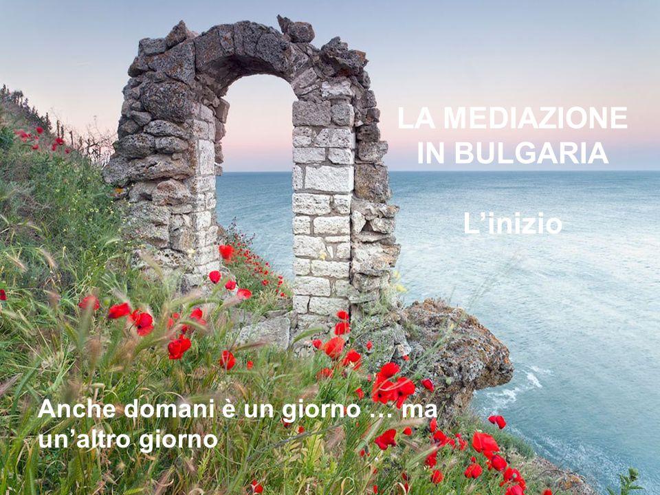 LA MEDIAZIONE IN BULGARIA L'inizio Anche domani è un giorno … ma un'altro giorno