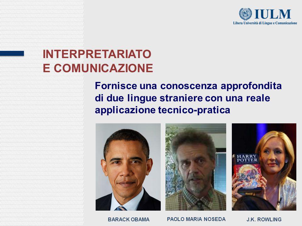 INTERPRETARIATO E COMUNICAZIONE Fornisce una conoscenza approfondita di due lingue straniere con una reale applicazione tecnico-pratica BARACK OBAMA PAOLO MARIA NOSEDA J.K.
