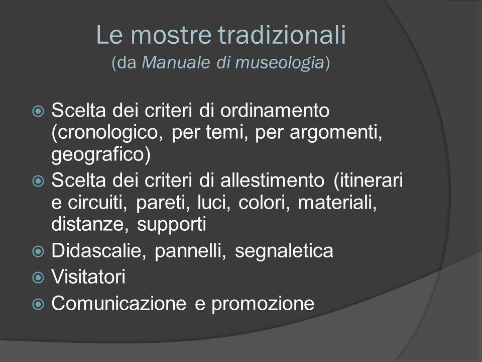 Le mostre tradizionali (da Manuale di museologia)  Scelta dei criteri di ordinamento (cronologico, per temi, per argomenti, geografico)  Scelta dei