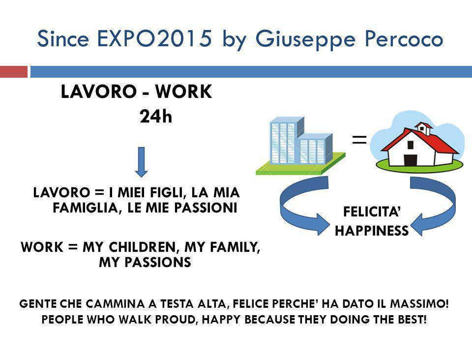 Since EXPO2015 by Giuseppe Percoco LAVORO - WORK 24h LAVORO = I MIEI FIGLI, LA MIA FAMIGLIA, LE MIE PASSIONI WORK = MY CHILDREN, MY FAMILY, MY PASSIONS FELICITA' HAPPINESS = GENTE CHE CAMMINA A TESTA ALTA, FELICE PERCHE' HA DATO IL MASSIMO.