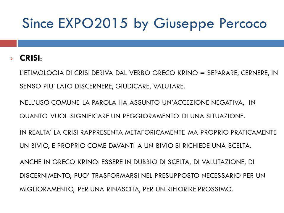 Since EXPO2015 by Giuseppe Percoco  CRISI: L'ETIMOLOGIA DI CRISI DERIVA DAL VERBO GRECO KRINO = SEPARARE, CERNERE, IN SENSO PIU' LATO DISCERNERE, GIUDICARE, VALUTARE.