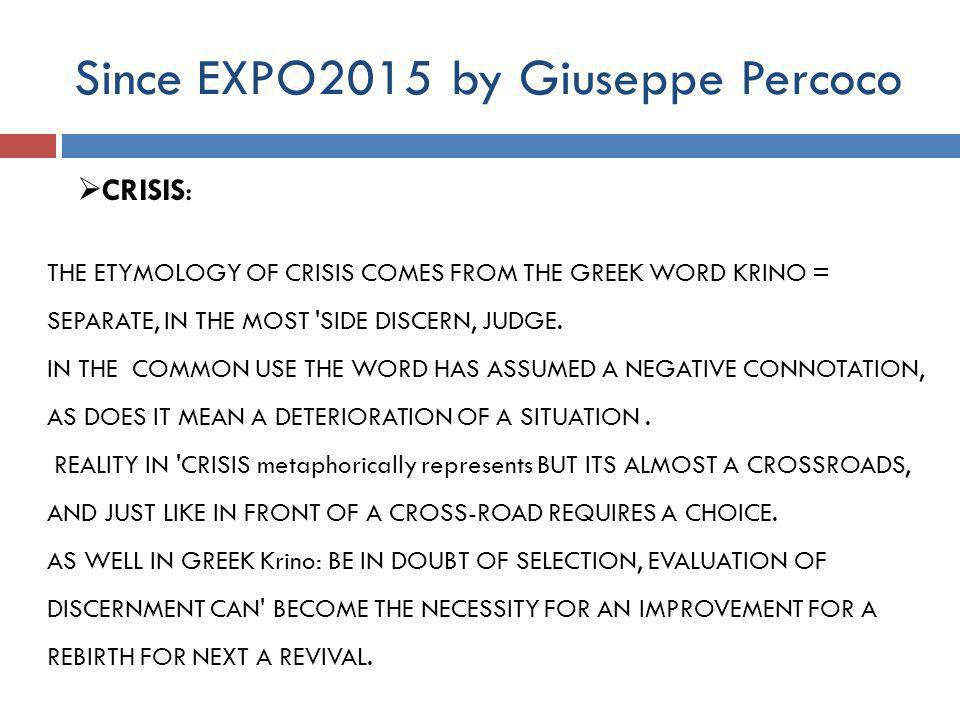 Since EXPO2015 by Giuseppe Percoco  CRISIS: THE ETYMOLOGY OF CRISIS COMES FROM THE GREEK WORD KRINO = SEPARATE, IN THE MOST SIDE DISCERN, JUDGE.