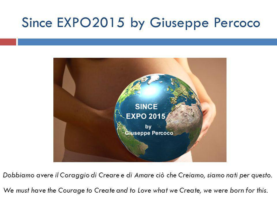 Since EXPO2015 by Giuseppe Percoco Dobbiamo avere il Coraggio di Creare e di Amare ciò che Creiamo, siamo nati per questo.