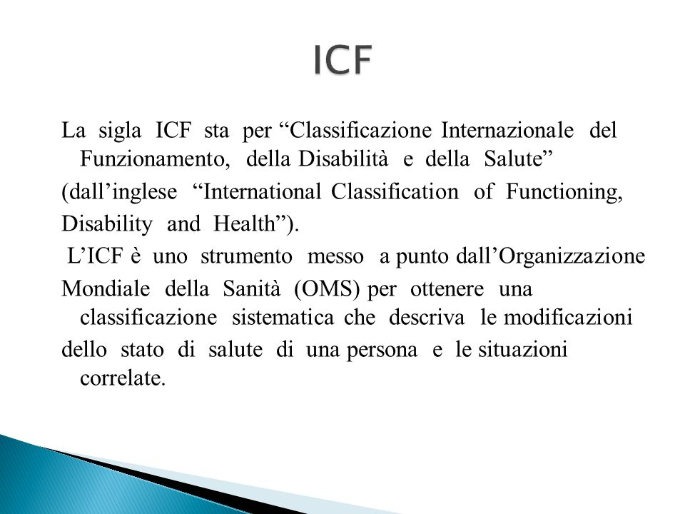 La sigla ICF sta per Classificazione Internazionale del Funzionamento, della Disabilità e della Salute (dall'inglese International Classification of Functioning, Disability and Health ).