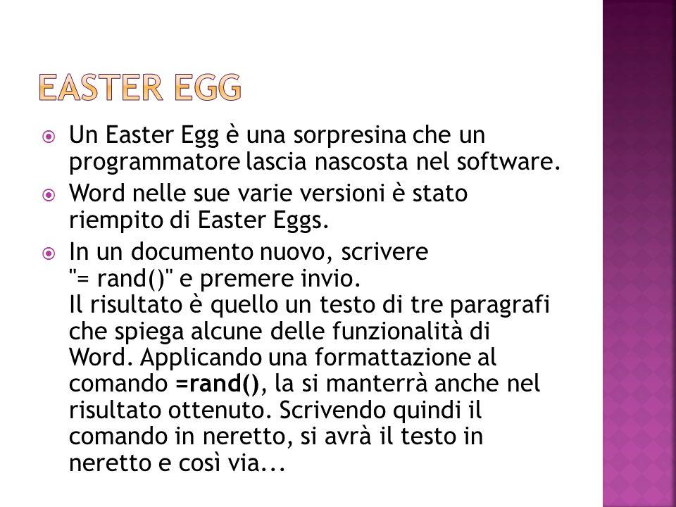  Un Easter Egg è una sorpresina che un programmatore lascia nascosta nel software.  Word nelle sue varie versioni è stato riempito di Easter Eggs. 