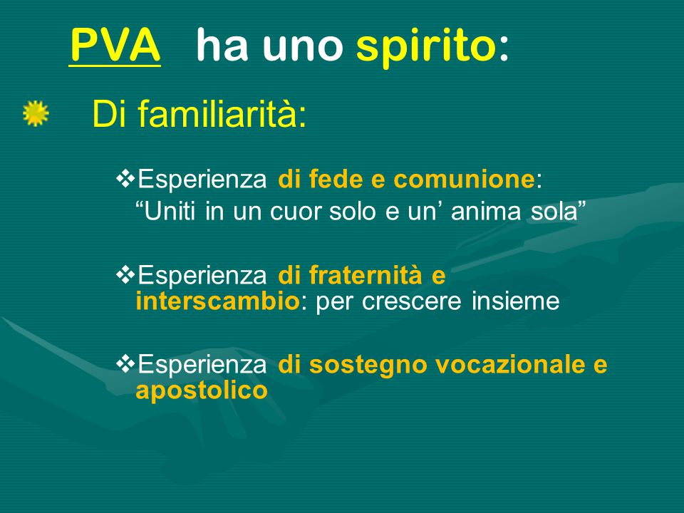 """Di familiarità: PVA ha uno spirito:  Esperienza di fede e comunione: """"Uniti in un cuor solo e un' anima sola""""  Esperienza di fraternità e interscamb"""