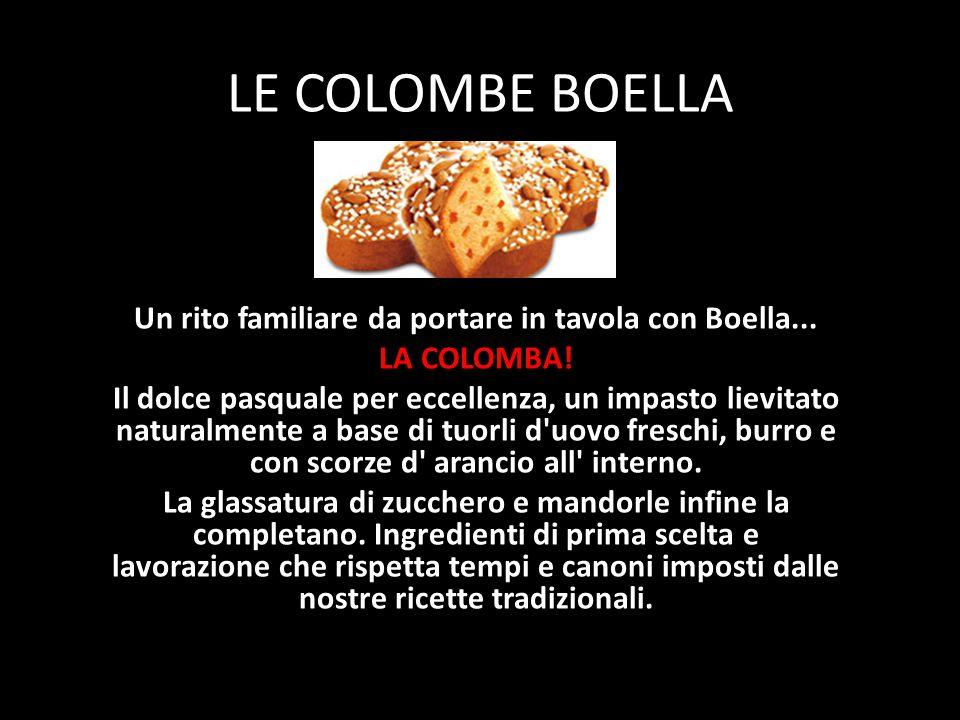 LE COLOMBE BOELLA Un rito familiare da portare in tavola con Boella... LA COLOMBA! Il dolce pasquale per eccellenza, un impasto lievitato naturalmente