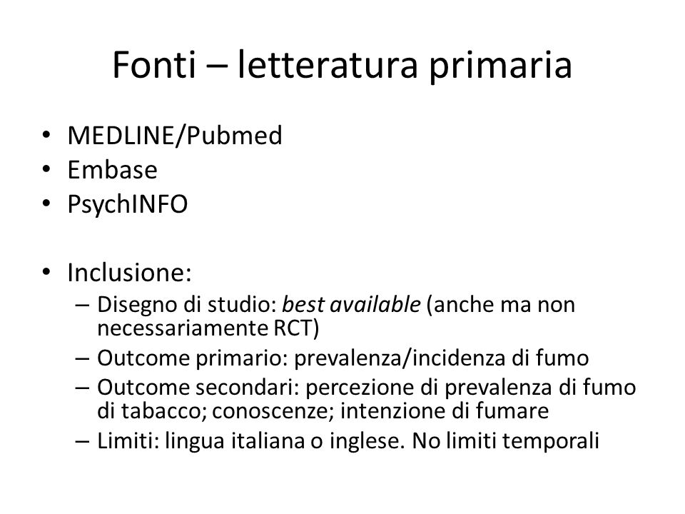 Fonti – letteratura primaria MEDLINE/Pubmed Embase PsychINFO Inclusione: – Disegno di studio: best available (anche ma non necessariamente RCT) – Outc