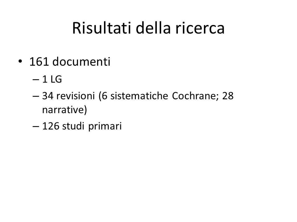 Risultati della ricerca 161 documenti – 1 LG – 34 revisioni (6 sistematiche Cochrane; 28 narrative) – 126 studi primari