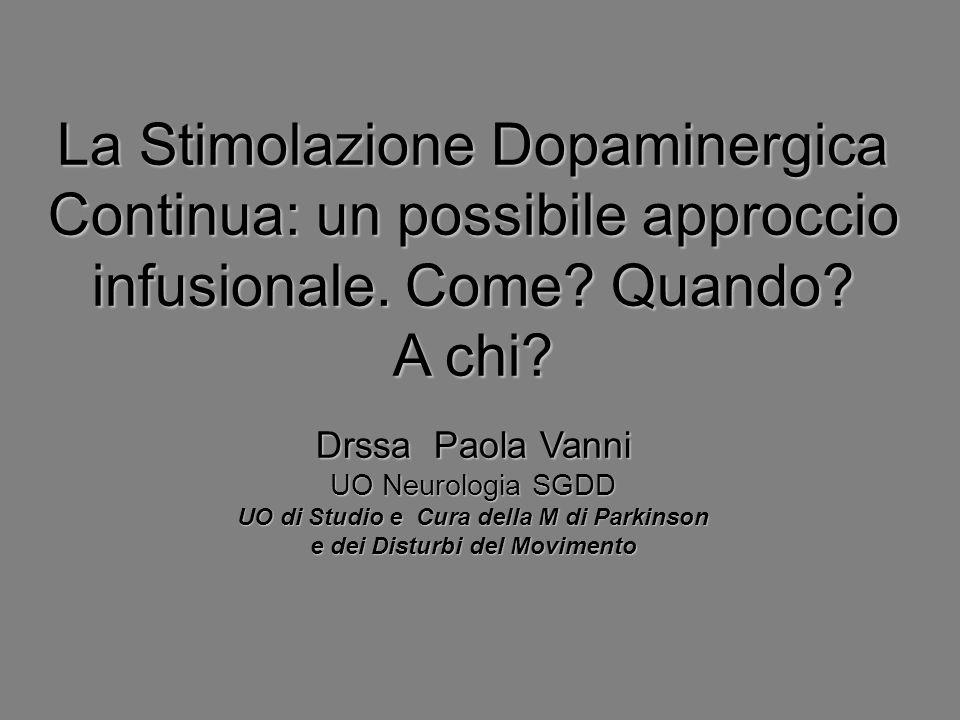 La Stimolazione Dopaminergica Continua: un possibile approccio infusionale. Come? Quando? A chi? Drssa Paola Vanni UO Neurologia SGDD UO di Studio e C