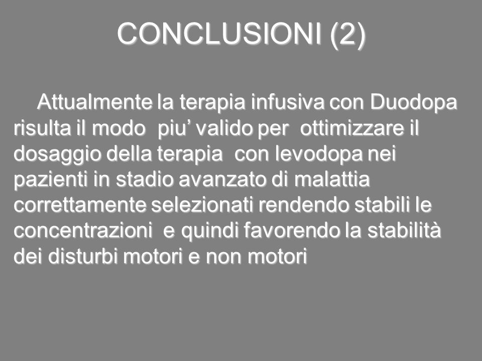 CONCLUSIONI (2) Attualmente la terapia infusiva con Duodopa risulta il modo piu' valido per ottimizzare il dosaggio della terapia con levodopa nei paz