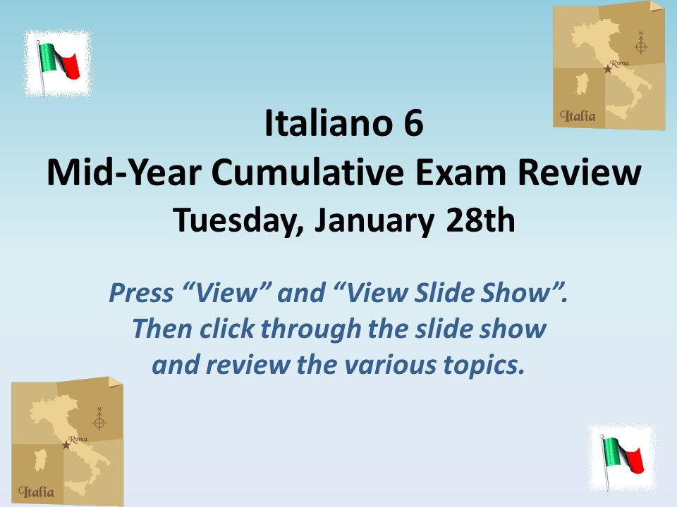 "Italiano 6 Mid-Year Cumulative Exam Review Tuesday, January 28th Press ""View"" and ""View Slide Show"". Then click through the slide show and review the"
