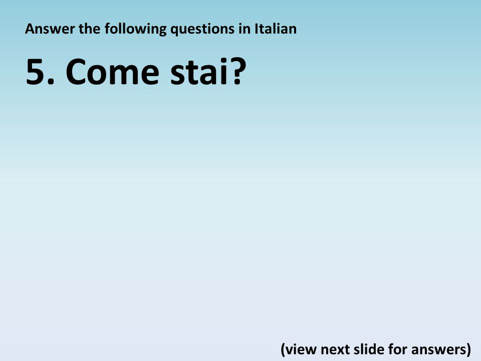 Answer the following questions in Italian 5. Come stai? (view next slide for answers)