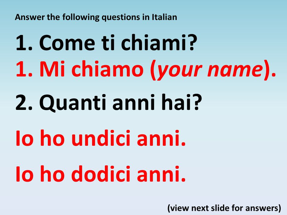 Answer the following questions in Italian 1. Come ti chiami? 2. Quanti anni hai? (view next slide for answers) 1. Mi chiamo (your name). Io ho undici