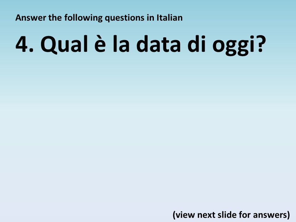 Answer the following questions in Italian 4. Qual è la data di oggi? (view next slide for answers)