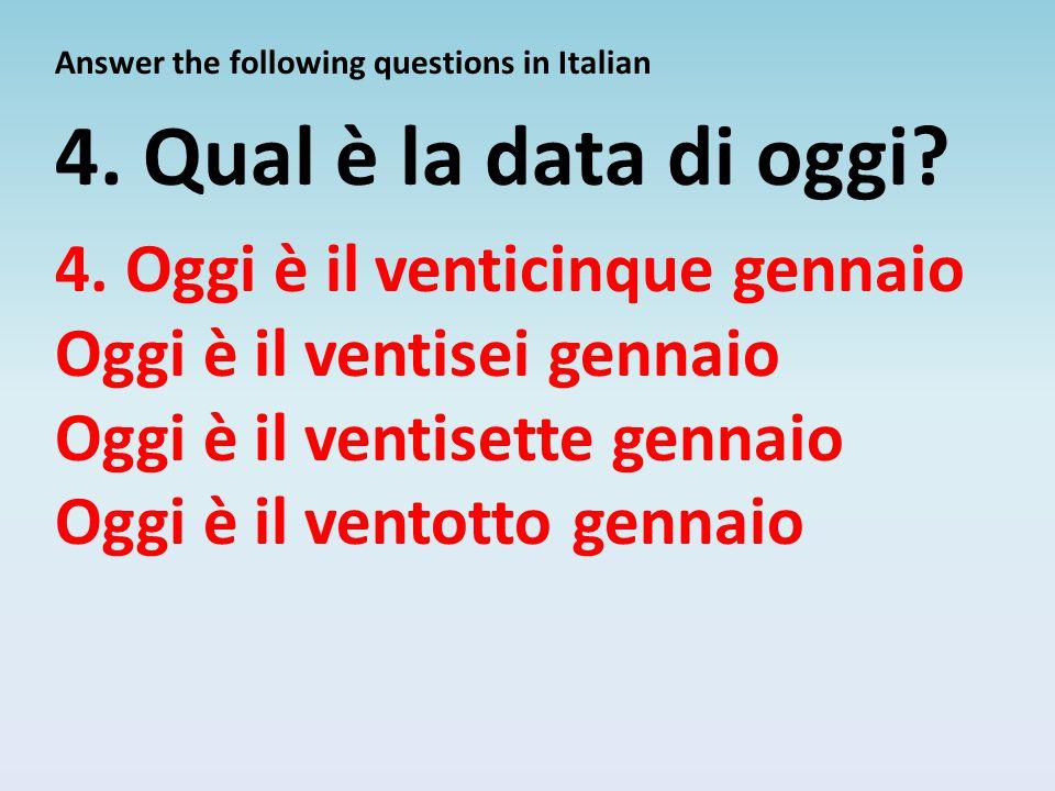 Answer the following questions in Italian 4. Qual è la data di oggi? 4. Oggi è il venticinque gennaio Oggi è il ventisei gennaio Oggi è il ventisette