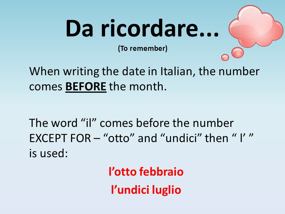 "Da ricordare... (To remember) When writing the date in Italian, the number comes BEFORE the month. The word ""il"" comes before the number EXCEPT FOR –"