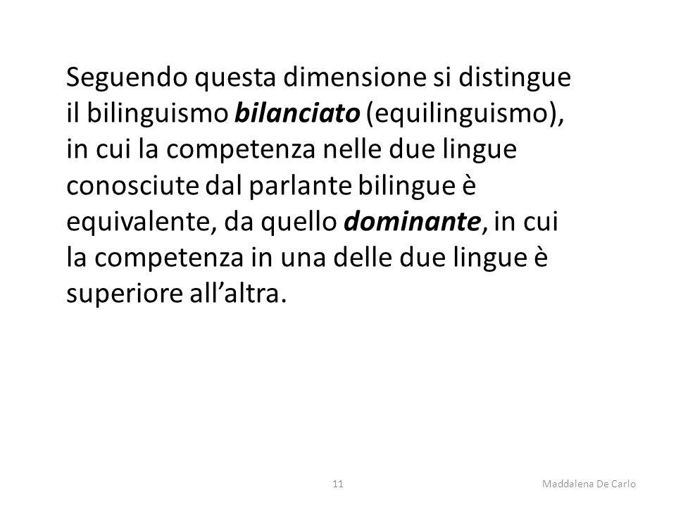 Seguendo questa dimensione si distingue il bilinguismo bilanciato (equilinguismo), in cui la competenza nelle due lingue conosciute dal parlante bilingue è equivalente, da quello dominante, in cui la competenza in una delle due lingue è superiore all'altra.