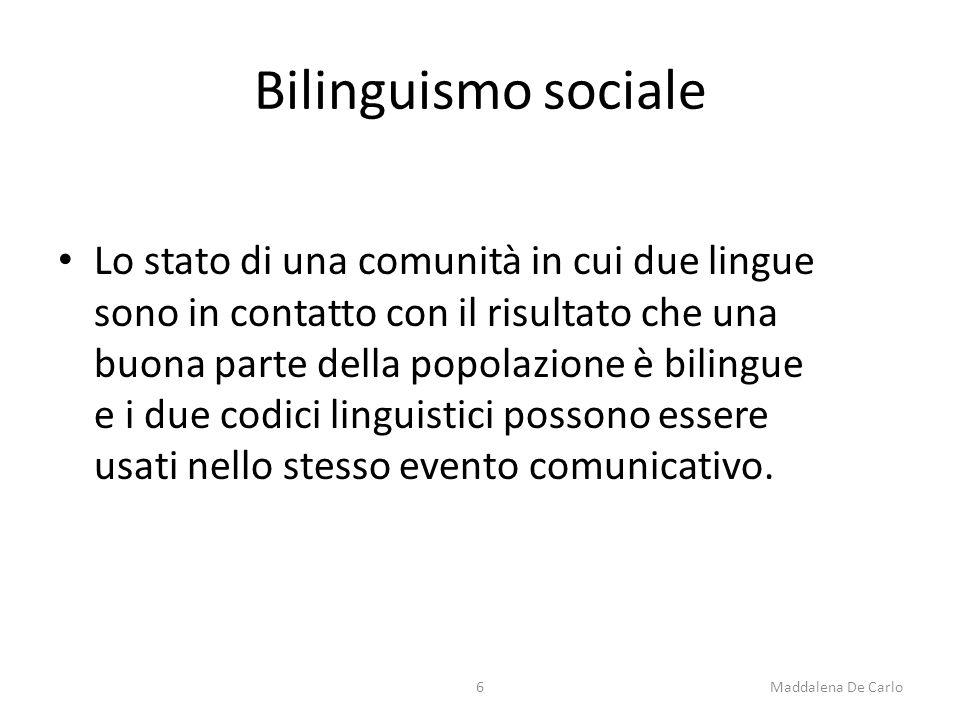 Bilinguismo sociale Lo stato di una comunità in cui due lingue sono in contatto con il risultato che una buona parte della popolazione è bilingue e i due codici linguistici possono essere usati nello stesso evento comunicativo.