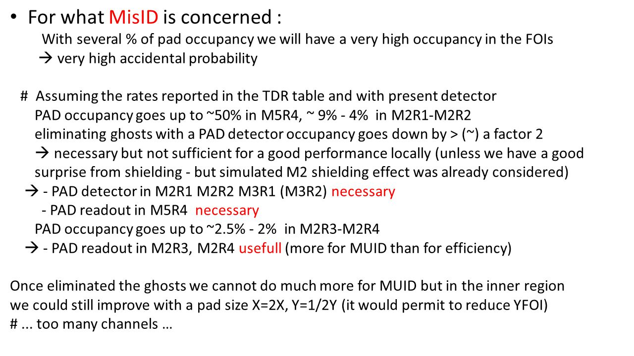 For what MisID is concerned : With several % of pad occupancy we will have a very high occupancy in the FOIs  very high accidental probability # Assuming the rates reported in the TDR table and with present detector PAD occupancy goes up to ~50% in M5R4, ~ 9% - 4% in M2R1-M2R2 eliminating ghosts with a PAD detector occupancy goes down by > (~) a factor 2  necessary but not sufficient for a good performance locally (unless we have a good surprise from shielding - but simulated M2 shielding effect was already considered)  - PAD detector in M2R1 M2R2 M3R1 (M3R2) necessary - PAD readout in M5R4 necessary PAD occupancy goes up to ~2.5% - 2% in M2R3-M2R4  - PAD readout in M2R3, M2R4 usefull (more for MUID than for efficiency) Once eliminated the ghosts we cannot do much more for MUID but in the inner region we could still improve with a pad size X=2X, Y=1/2Y (it would permit to reduce YFOI) #...