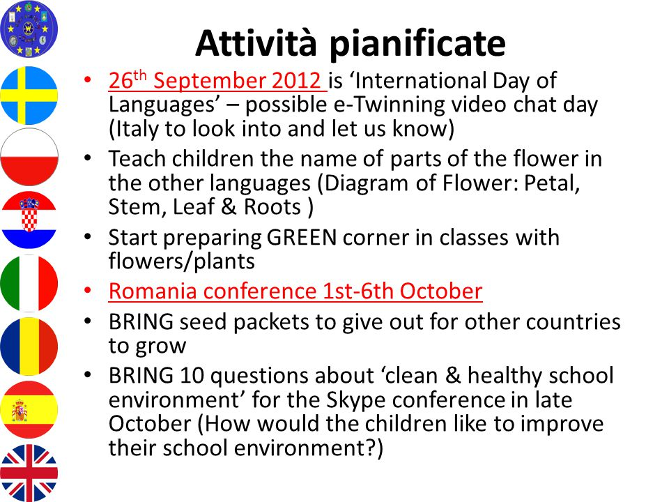 Attività pianificate 26 th September 2012 is 'International Day of Languages' – possible e-Twinning video chat day (Italy to look into and let us know) Teach children the name of parts of the flower in the other languages (Diagram of Flower: Petal, Stem, Leaf & Roots ) Start preparing GREEN corner in classes with flowers/plants Romania conference 1st-6th October BRING seed packets to give out for other countries to grow BRING 10 questions about 'clean & healthy school environment' for the Skype conference in late October (How would the children like to improve their school environment )