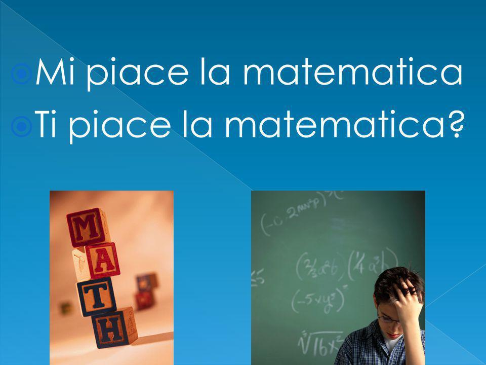  Mi piace la matematica  Ti piace la matematica