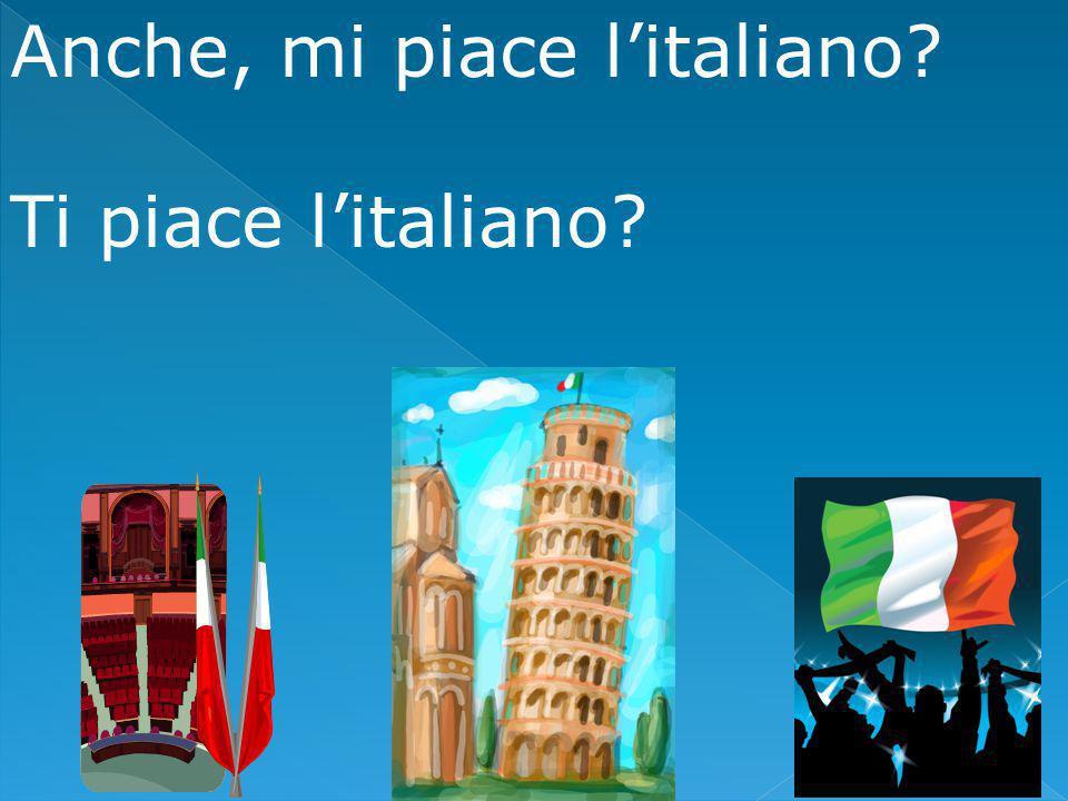 Anche, mi piace l'italiano Ti piace l'italiano