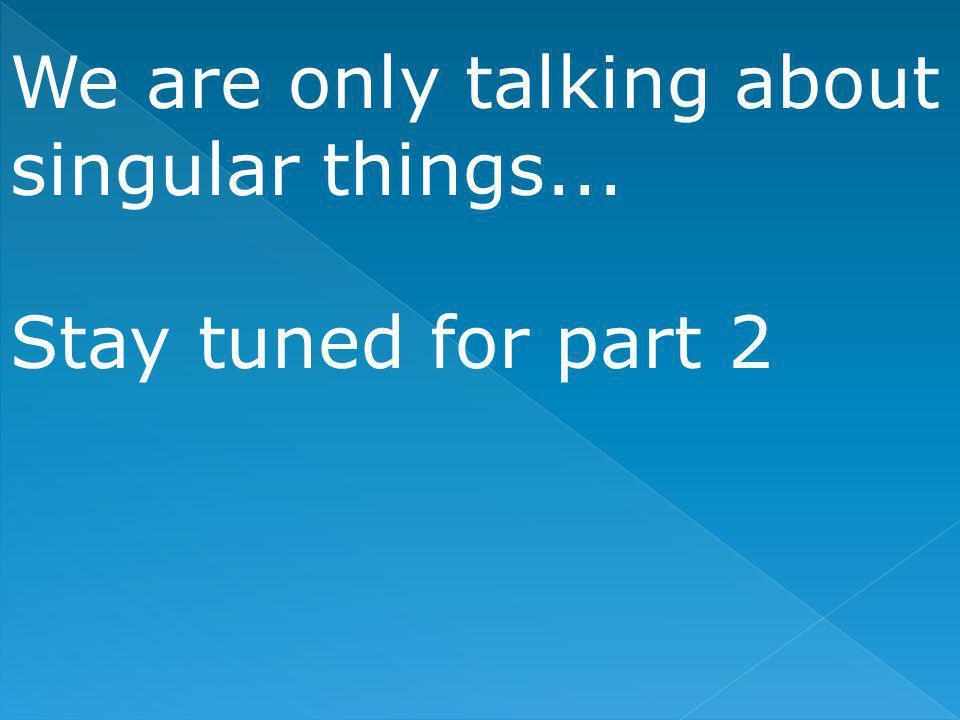 We are only talking about singular things... Stay tuned for part 2