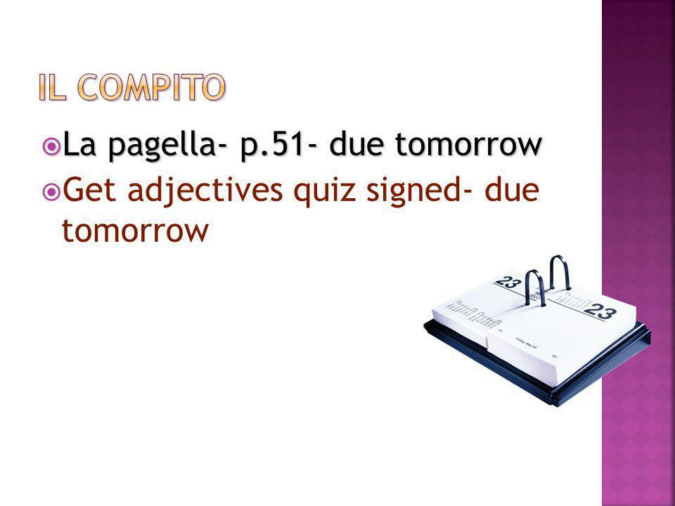  La pagella- p.51- due tomorrow  Get adjectives quiz signed- due tomorrow