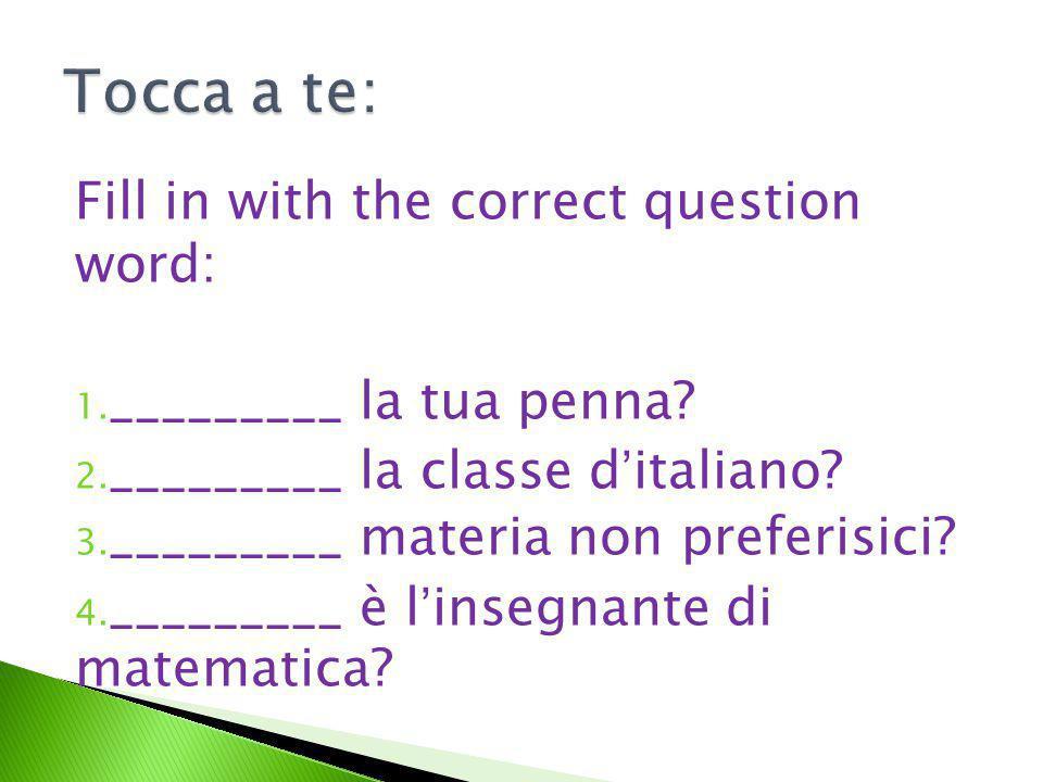 Fill in with the correct question word: 1. _________ la tua penna? 2. _________ la classe d'italiano? 3. _________ materia non preferisici? 4. _______