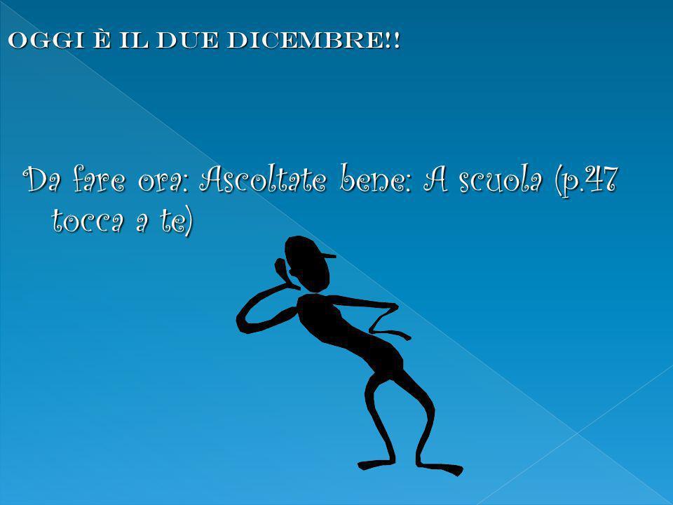 Da fare ora: Ascoltate bene: A scuola (p.47 tocca a te) OGGI È IL due dicembre!!