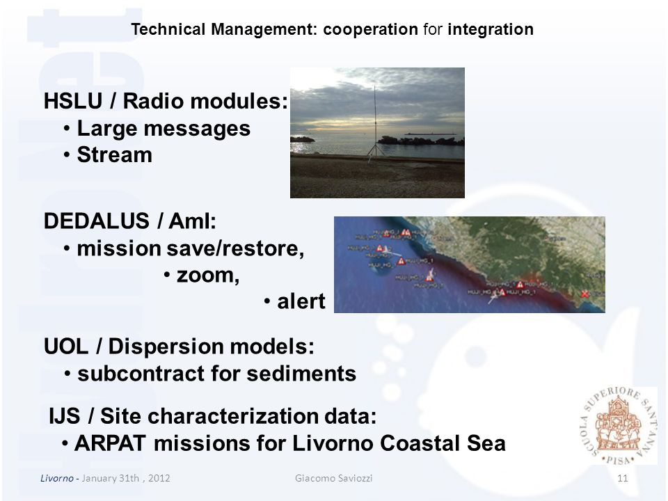 Livorno - January 31th, 2012Giacomo Saviozzi11 DEDALUS / AmI: mission save/restore, zoom, alert HSLU / Radio modules: Large messages Stream UOL / Dispersion models: subcontract for sediments IJS / Site characterization data: ARPAT missions for Livorno Coastal Sea Technical Management: cooperation for integration