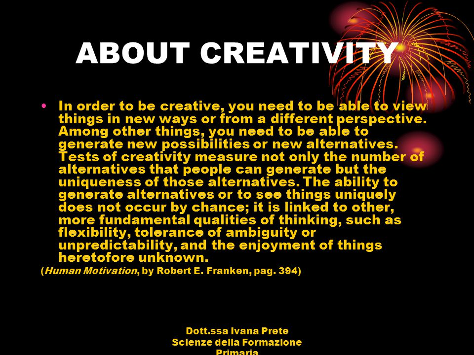Dott.ssa Ivana Prete Scienze della Formazione Primaria Characteristics of the creative personality (Creativity - Flow and the Psychology of Discovery and Invention by Mihaly Csikszentmihalyi) Creative individuals tend to be smart, yet also naive at the same time.