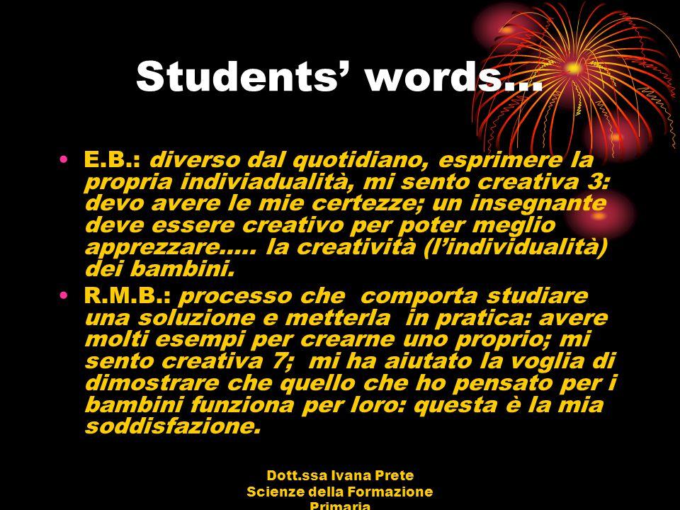 Dott.ssa Ivana Prete Scienze della Formazione Primaria Students' words… E.B.: diverso dal quotidiano, esprimere la propria indiviadualità, mi sento cr