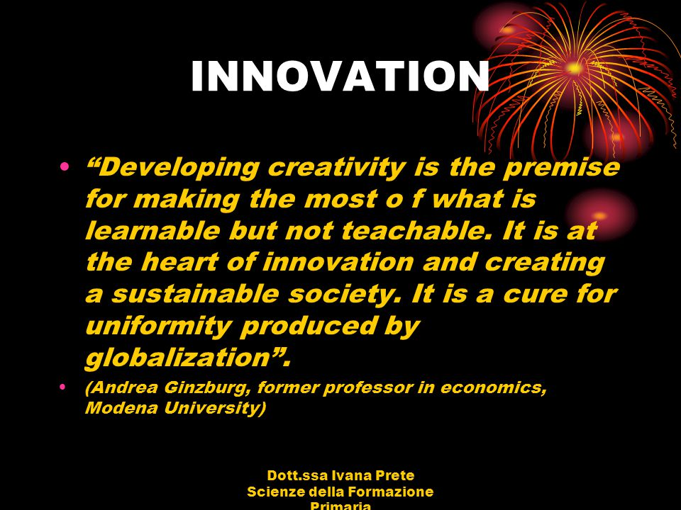 Dott.ssa Ivana Prete Scienze della Formazione Primaria INNOVATION Developing creativity is the premise for making the most o f what is learnable but not teachable.