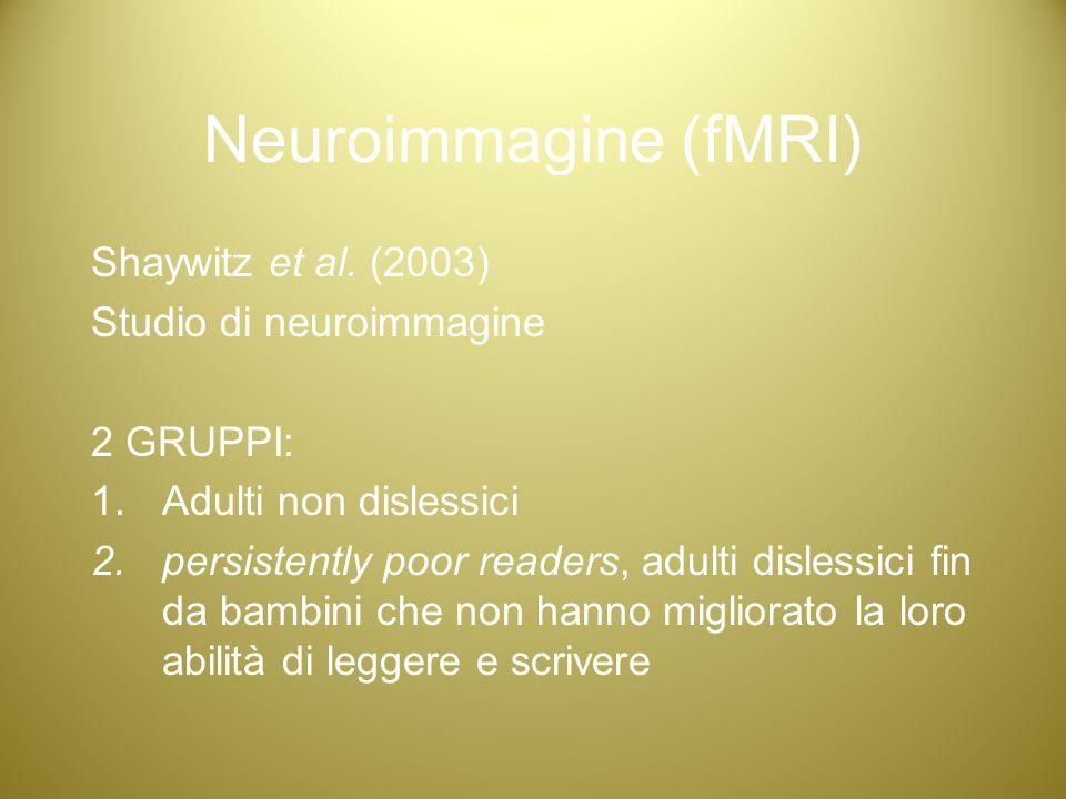 Neuroimmagine (fMRI) Shaywitz et al. (2003) Studio di neuroimmagine 2 GRUPPI: 1.Adulti non dislessici 2.persistently poor readers, adulti dislessici f