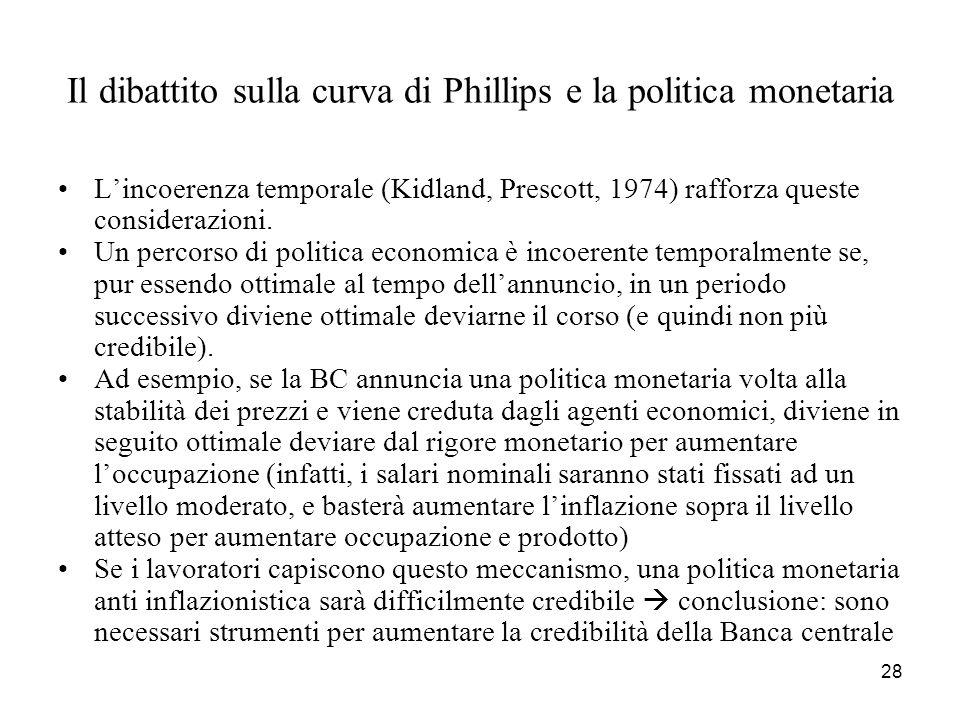 28 Il dibattito sulla curva di Phillips e la politica monetaria L'incoerenza temporale (Kidland, Prescott, 1974) rafforza queste considerazioni. Un pe
