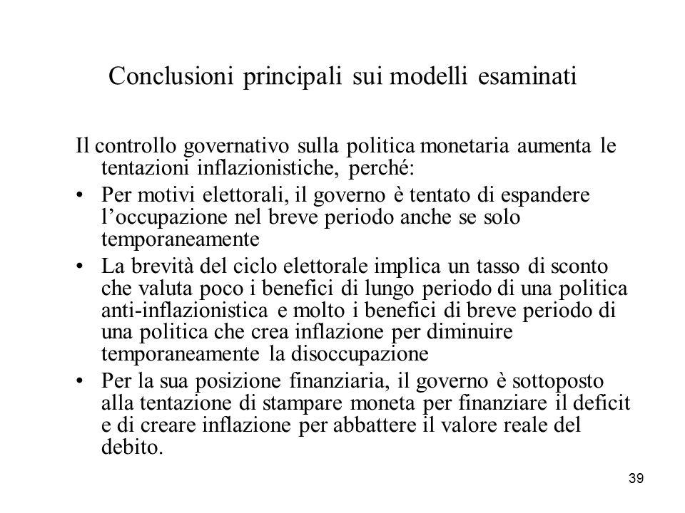 39 Conclusioni principali sui modelli esaminati Il controllo governativo sulla politica monetaria aumenta le tentazioni inflazionistiche, perché: Per