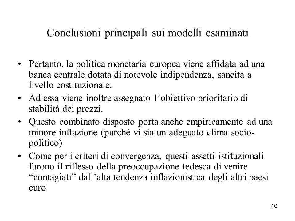 40 Conclusioni principali sui modelli esaminati Pertanto, la politica monetaria europea viene affidata ad una banca centrale dotata di notevole indipe
