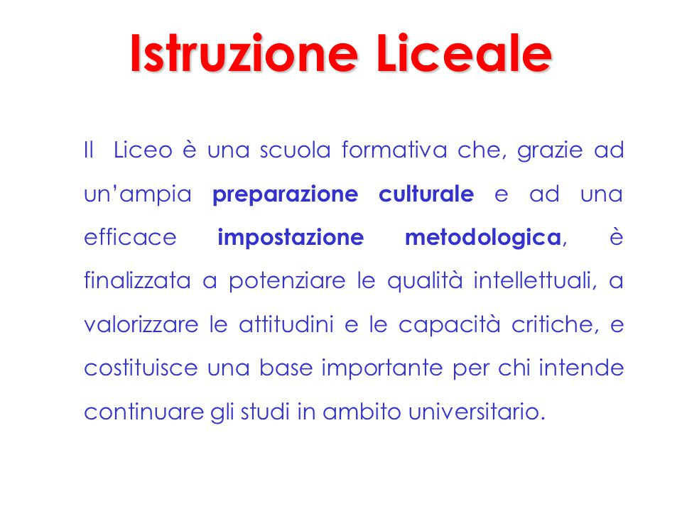 Istruzione Liceale Il Liceo è una scuola formativa che, grazie ad un'ampia preparazione culturale e ad una efficace impostazione metodologica, è final