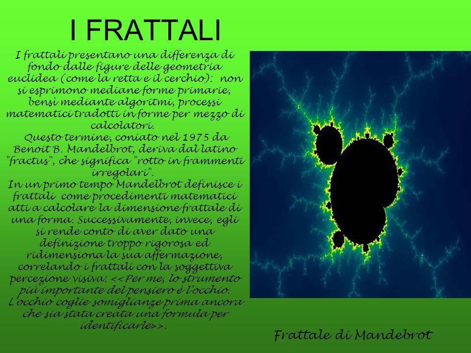 I FRATTALI Frattale di Mandebrot I frattali presentano una differenza di fondo dalle figure delle geometria euclidea (come la retta e il cerchio): non